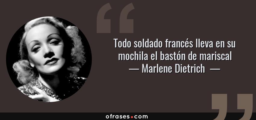 Frases de Marlene Dietrich  - Todo soldado francés lleva en su mochila el bastón de mariscal