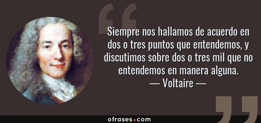 Frases de Voltaire - Siempre nos hallamos de acuerdo en dos o tres puntos que entendemos, y discutimos sobre dos o tres mil que no entendemos en manera alguna.