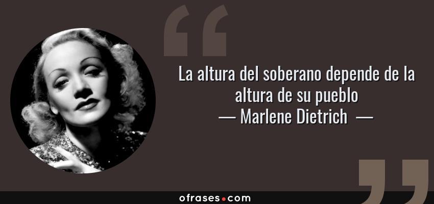 Frases de Marlene Dietrich  - La altura del soberano depende de la altura de su pueblo