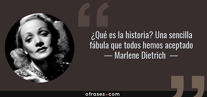 Frases de Marlene Dietrich  - ¿Qué es la historia? Una sencilla fábula que todos hemos aceptado