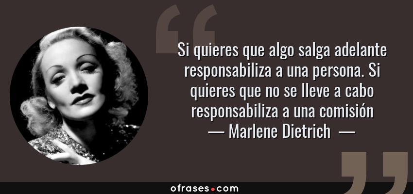 Frases de Marlene Dietrich  - Si quieres que algo salga adelante responsabiliza a una persona. Si quieres que no se lleve a cabo responsabiliza a una comisión