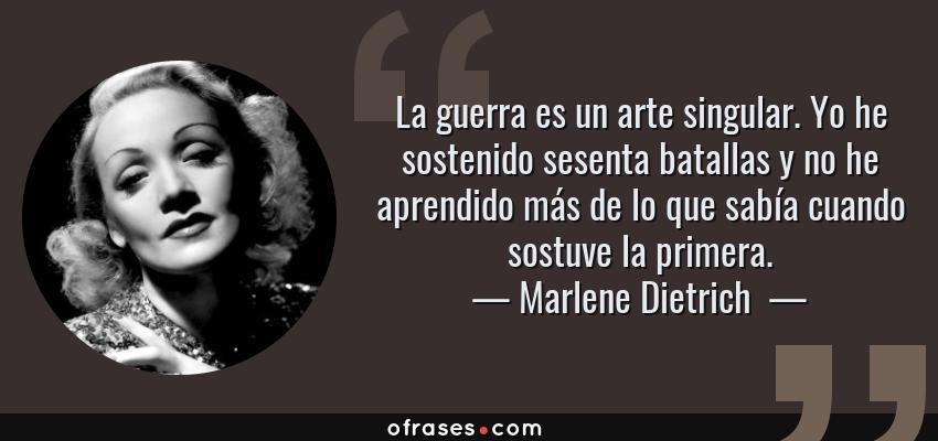 Frases de Marlene Dietrich  - La guerra es un arte singular. Yo he sostenido sesenta batallas y no he aprendido más de lo que sabía cuando sostuve la primera.