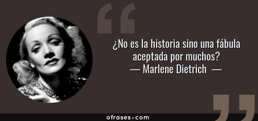 Frases de Marlene Dietrich  - ¿No es la historia sino una fábula aceptada por muchos?