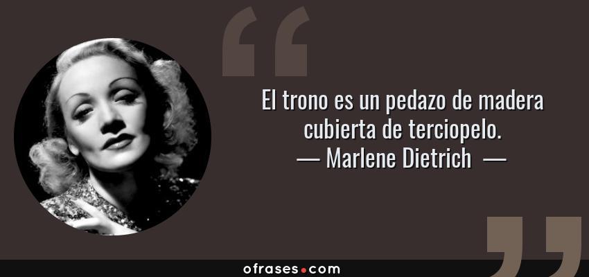 Frases de Marlene Dietrich  - El trono es un pedazo de madera cubierta de terciopelo.
