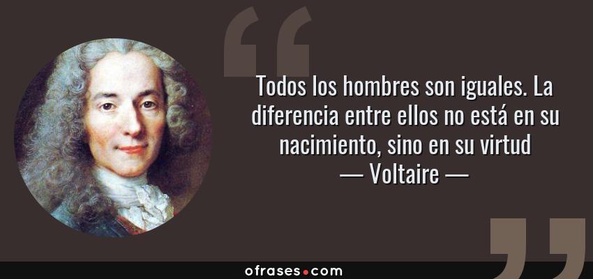 Frases de Voltaire - Todos los hombres son iguales. La diferencia entre ellos no está en su nacimiento, sino en su virtud