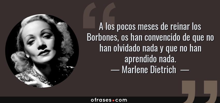 Frases de Marlene Dietrich  - A los pocos meses de reinar los Borbones, os han convencido de que no han olvidado nada y que no han aprendido nada.