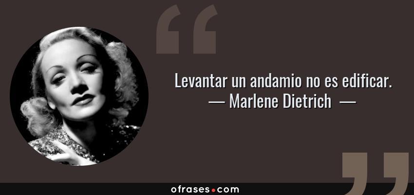Frases de Marlene Dietrich  - Levantar un andamio no es edificar.