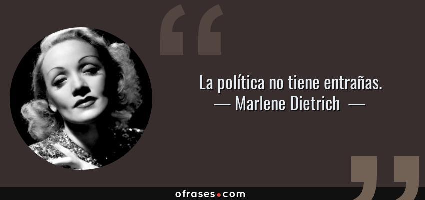 Frases de Marlene Dietrich  - La política no tiene entrañas.