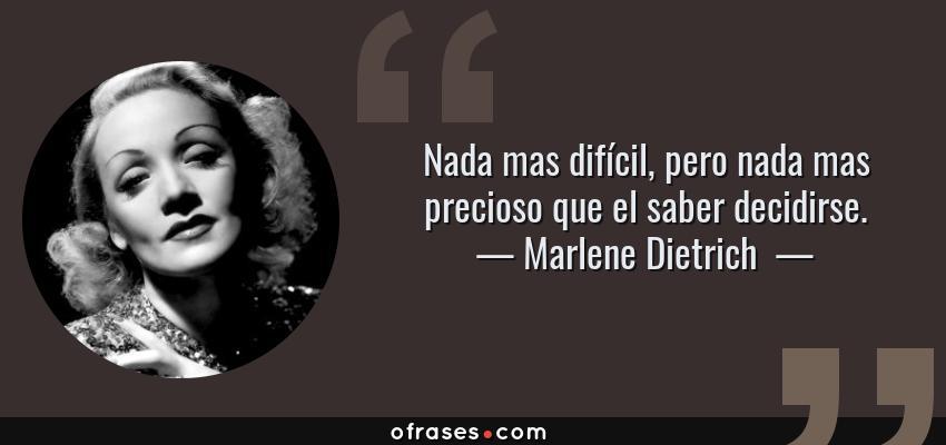 Frases de Marlene Dietrich  - Nada mas difícil, pero nada mas precioso que el saber decidirse.