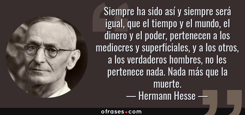 Frases de Hermann Hesse - Siempre ha sido así y siempre será igual, que el tiempo y el mundo, el dinero y el poder, pertenecen a los mediocres y superficiales, y a los otros, a los verdaderos hombres, no les pertenece nada. Nada más que la muerte.