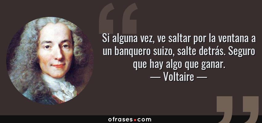 Frases de Voltaire - Si alguna vez, ve saltar por la ventana a un banquero suizo, salte detrás. Seguro que hay algo que ganar.