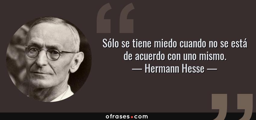 Frases de Hermann Hesse - Sólo se tiene miedo cuando no se está de acuerdo con uno mismo.