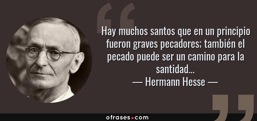 Frases de Hermann Hesse - Hay muchos santos que en un principio fueron graves pecadores; también el pecado puede ser un camino para la santidad...