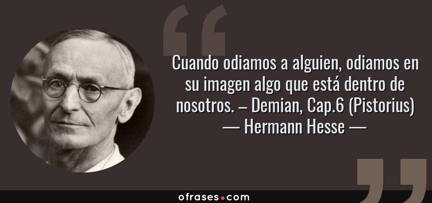 Frases de Hermann Hesse - Cuando odiamos a alguien, odiamos en su imagen algo que está dentro de nosotros. – Demian, Cap.6 (Pistorius)