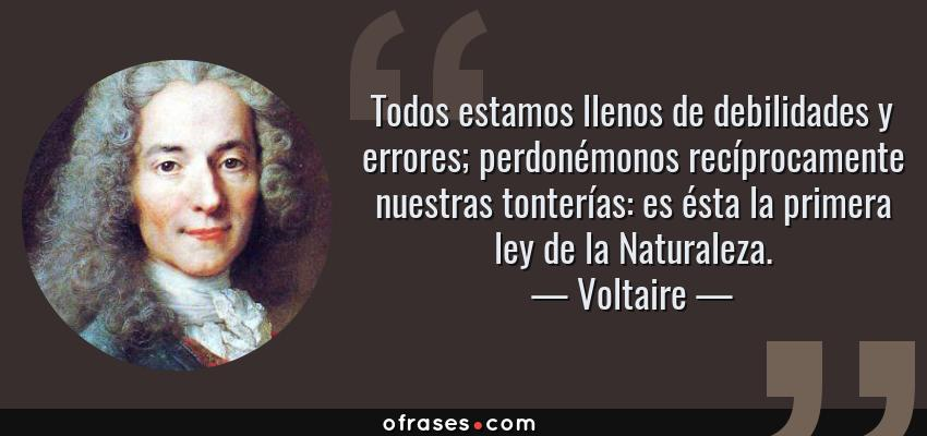 Frases de Voltaire - Todos estamos llenos de debilidades y errores; perdonémonos recíprocamente nuestras tonterías: es ésta la primera ley de la Naturaleza.