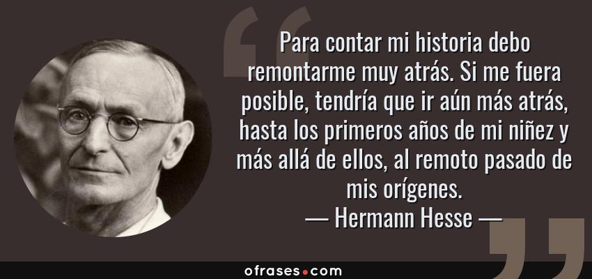 Frases de Hermann Hesse - Para contar mi historia debo remontarme muy atrás. Si me fuera posible, tendría que ir aún más atrás, hasta los primeros años de mi niñez y más allá de ellos, al remoto pasado de mis orígenes.