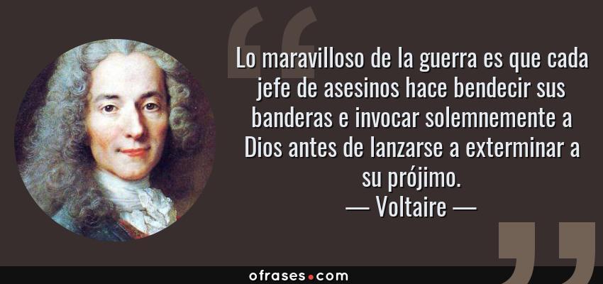 Frases de Voltaire - Lo maravilloso de la guerra es que cada jefe de asesinos hace bendecir sus banderas e invocar solemnemente a Dios antes de lanzarse a exterminar a su prójimo.