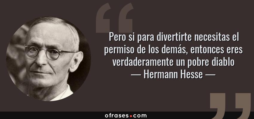Frases de Hermann Hesse - Pero si para divertirte necesitas el permiso de los demás, entonces eres verdaderamente un pobre diablo