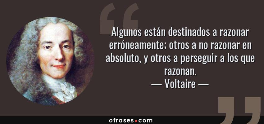 Frases de Voltaire - Algunos están destinados a razonar erróneamente; otros a no razonar en absoluto, y otros a perseguir a los que razonan.