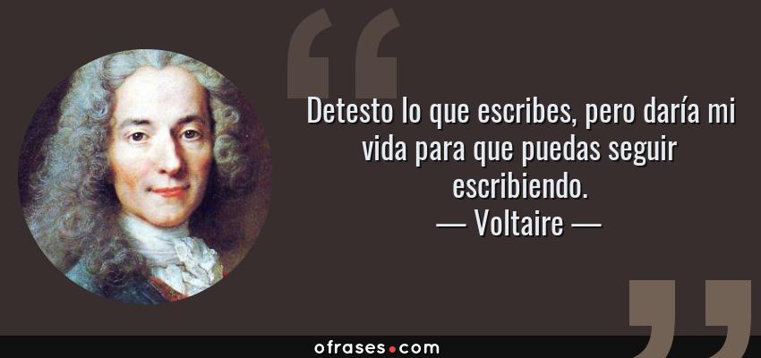 Frases de Voltaire - Detesto lo que escribes, pero daría mi vida para que puedas seguir escribiendo.