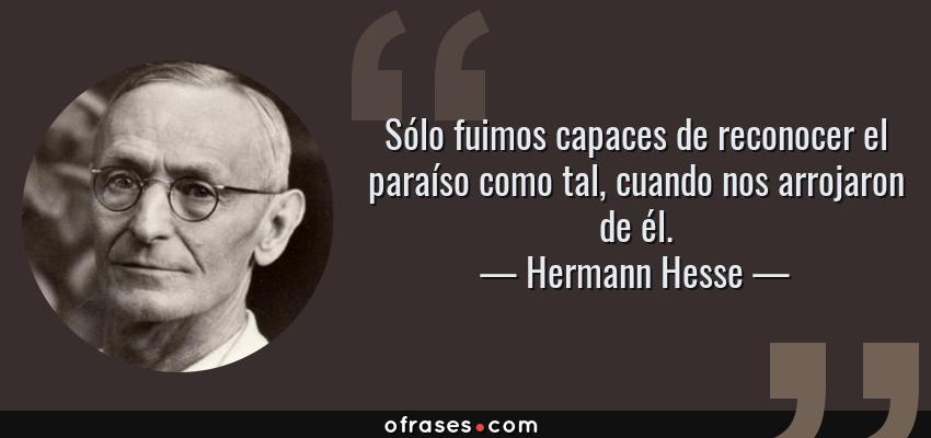 Frases de Hermann Hesse - Sólo fuimos capaces de reconocer el paraíso como tal, cuando nos arrojaron de él.