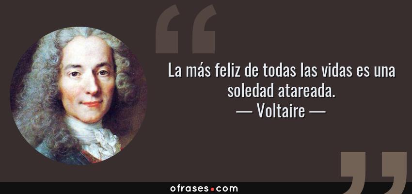 Frases de Voltaire - La más feliz de todas las vidas es una soledad atareada.
