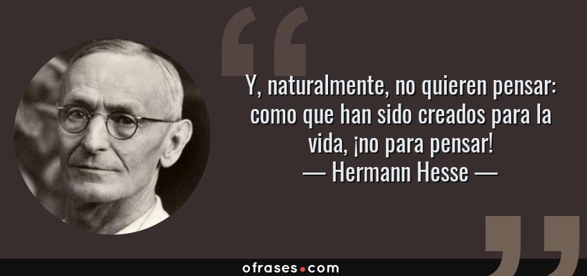 Frases de Hermann Hesse - Y, naturalmente, no quieren pensar: como que han sido creados para la vida, ¡no para pensar!
