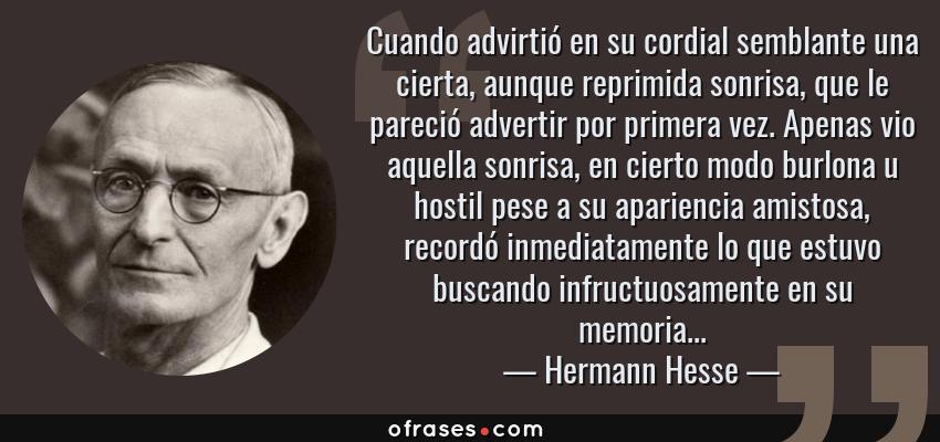 Frases de Hermann Hesse - Cuando advirtió en su cordial semblante una cierta, aunque reprimida sonrisa, que le pareció advertir por primera vez. Apenas vio aquella sonrisa, en cierto modo burlona u hostil pese a su apariencia amistosa, recordó inmediatamente lo que estuvo buscando infructuosamente en su memoria...