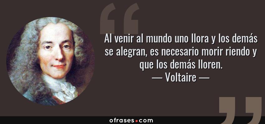 Frases de Voltaire - Al venir al mundo uno llora y los demás se alegran, es necesario morir riendo y que los demás lloren.