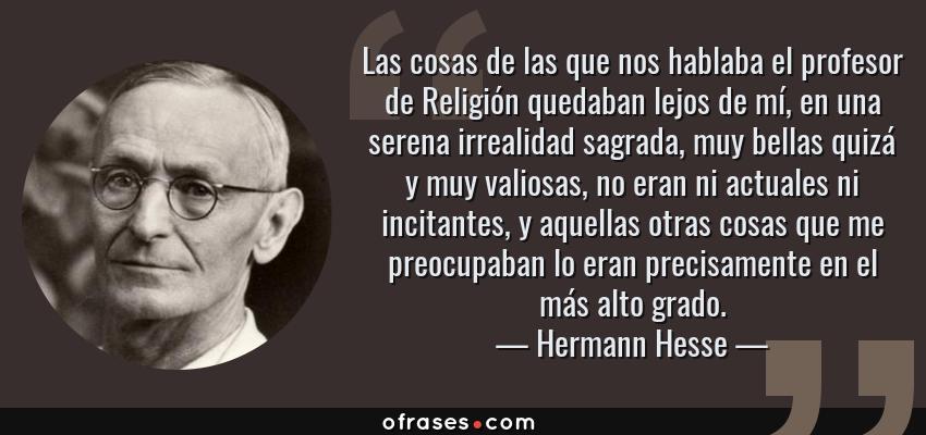 Frases de Hermann Hesse - Las cosas de las que nos hablaba el profesor de Religión quedaban lejos de mí, en una serena irrealidad sagrada, muy bellas quizá y muy valiosas, no eran ni actuales ni incitantes, y aquellas otras cosas que me preocupaban lo eran precisamente en el más alto grado.