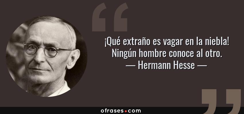 Frases de Hermann Hesse - ¡Qué extraño es vagar en la niebla! Ningún hombre conoce al otro.