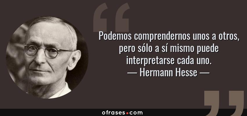 Frases de Hermann Hesse - Podemos comprendernos unos a otros, pero sólo a sí mismo puede interpretarse cada uno.