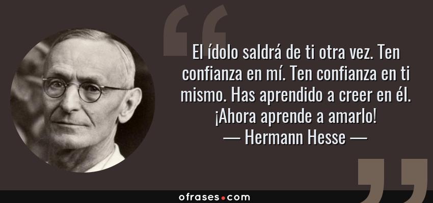 Frases de Hermann Hesse - El ídolo saldrá de ti otra vez. Ten confianza en mí. Ten confianza en ti mismo. Has aprendido a creer en él. ¡Ahora aprende a amarlo!