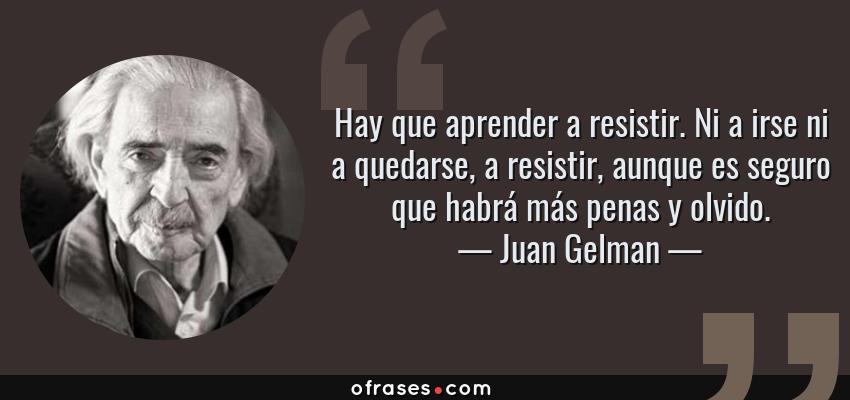 Frases de Juan Gelman - Hay que aprender a resistir. Ni a irse ni a quedarse, a resistir, aunque es seguro que habrá más penas y olvido.