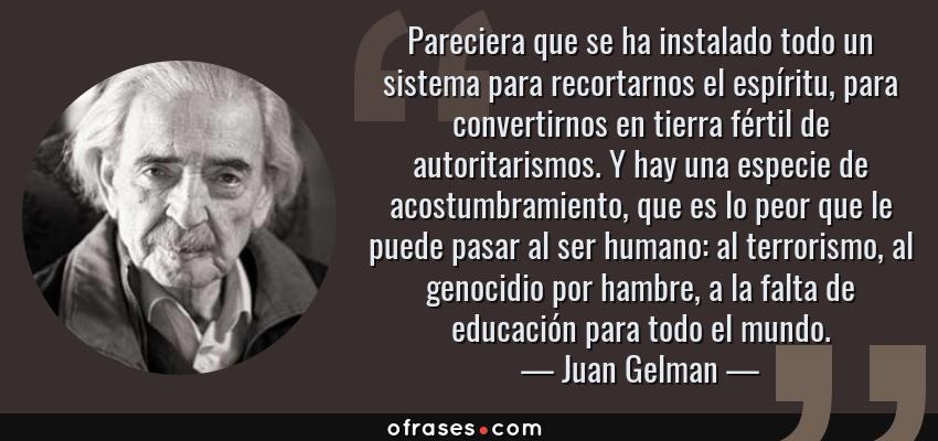 Frases de Juan Gelman - Pareciera que se ha instalado todo un sistema para recortarnos el espíritu, para convertirnos en tierra fértil de autoritarismos. Y hay una especie de acostumbramiento, que es lo peor que le puede pasar al ser humano: al terrorismo, al genocidio por hambre, a la falta de educación para todo el mundo.
