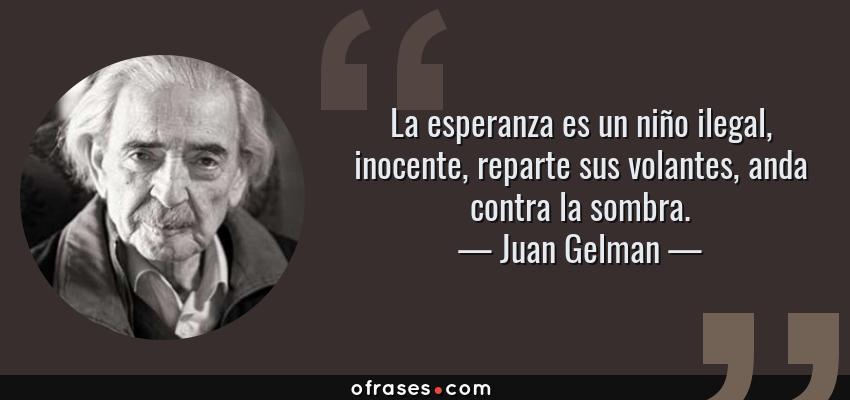 Frases de Juan Gelman - La esperanza es un niño ilegal, inocente, reparte sus volantes, anda contra la sombra.