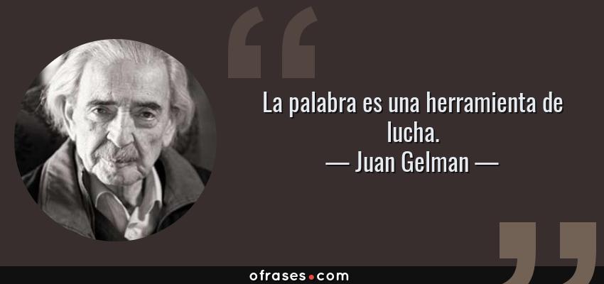 Frases de Juan Gelman - La palabra es una herramienta de lucha.