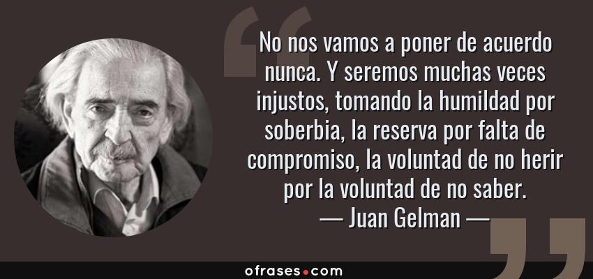 Frases de Juan Gelman - No nos vamos a poner de acuerdo nunca. Y seremos muchas veces injustos, tomando la humildad por soberbia, la reserva por falta de compromiso, la voluntad de no herir por la voluntad de no saber.