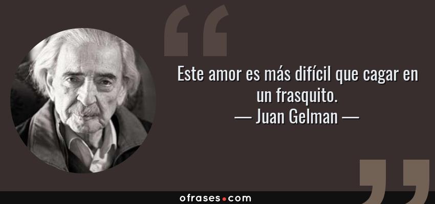 Frases de Juan Gelman - Este amor es más difícil que cagar en un frasquito.