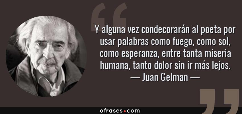 Frases de Juan Gelman - Y alguna vez condecorarán al poeta por usar palabras como fuego, como sol, como esperanza, entre tanta miseria humana, tanto dolor sin ir más lejos.