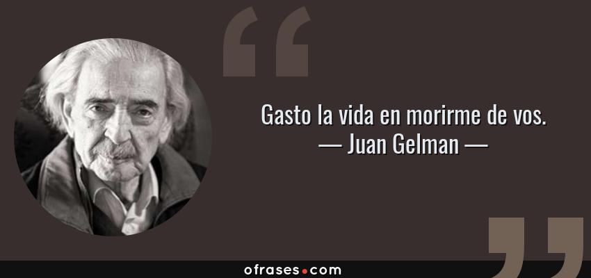Frases de Juan Gelman - Gasto la vida en morirme de vos.