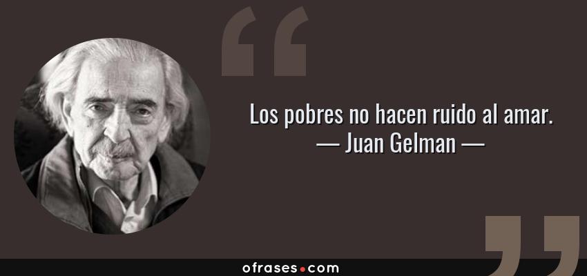 Frases de Juan Gelman - Los pobres no hacen ruido al amar.