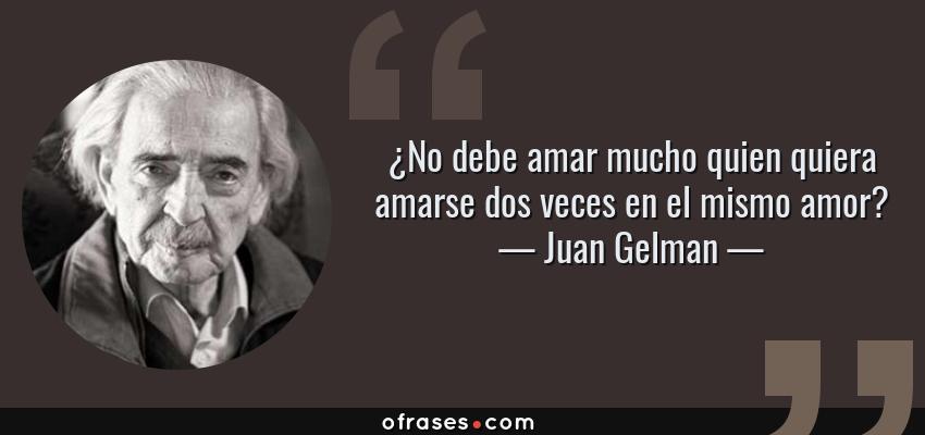 Frases de Juan Gelman - ¿No debe amar mucho quien quiera amarse dos veces en el mismo amor?