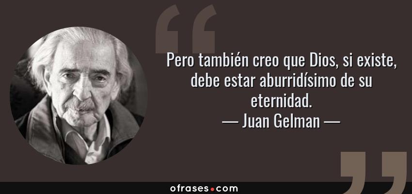Frases de Juan Gelman - Pero también creo que Dios, si existe, debe estar aburridísimo de su eternidad.