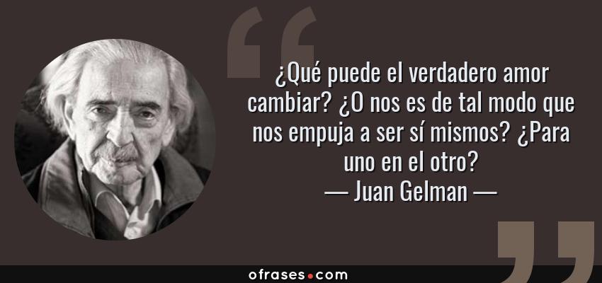 Frases de Juan Gelman - ¿Qué puede el verdadero amor cambiar? ¿O nos es de tal modo que nos empuja a ser sí mismos? ¿Para uno en el otro?