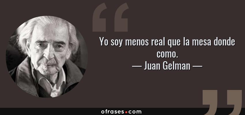Frases de Juan Gelman - Yo soy menos real que la mesa donde como.