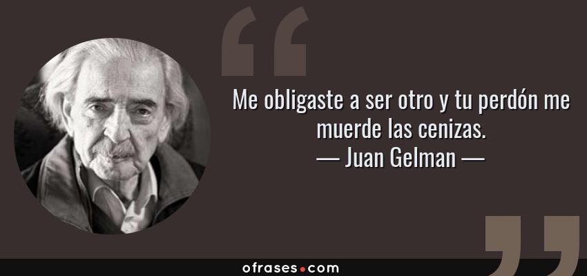 Frases de Juan Gelman - Me obligaste a ser otro y tu perdón me muerde las cenizas.