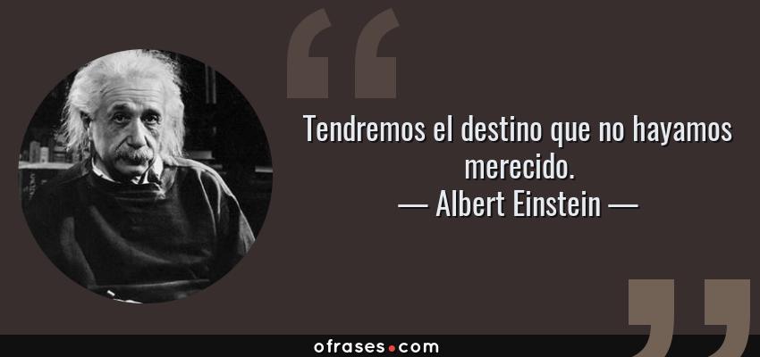 Frases de Albert Einstein - Tendremos el destino que no hayamos merecido.