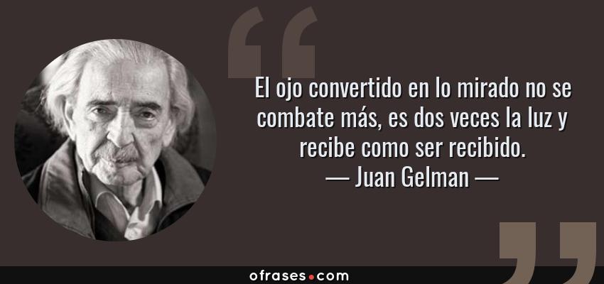 Frases de Juan Gelman - El ojo convertido en lo mirado no se combate más, es dos veces la luz y recibe como ser recibido.