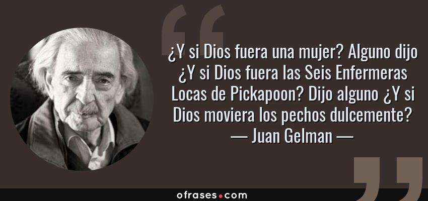 Frases de Juan Gelman - ¿Y si Dios fuera una mujer? Alguno dijo ¿Y si Dios fuera las Seis Enfermeras Locas de Pickapoon? Dijo alguno ¿Y si Dios moviera los pechos dulcemente?